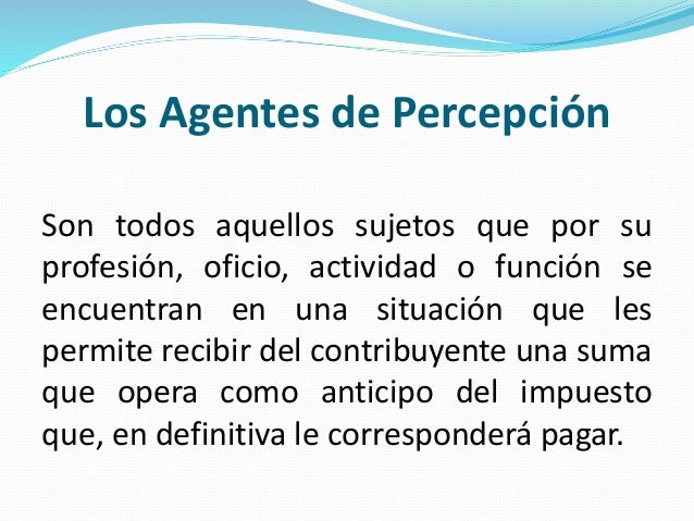 Los Agentes de Percepción Son todos aquellos sujetos que por su profesión, oficio, actividad o función se encuentran en un...
