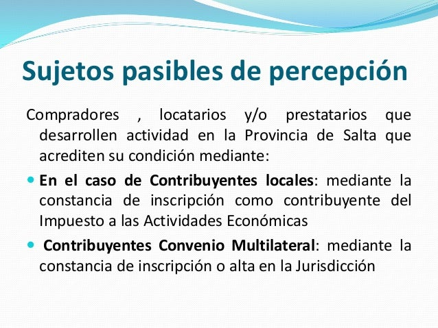 Sujetos pasibles de percepción Compradores , locatarios y/o prestatarios que desarrollen actividad en la Provincia de Salt...