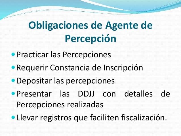 Obligaciones de Agente de Percepción Practicar las Percepciones Requerir Constancia de Inscripción Depositar las percep...