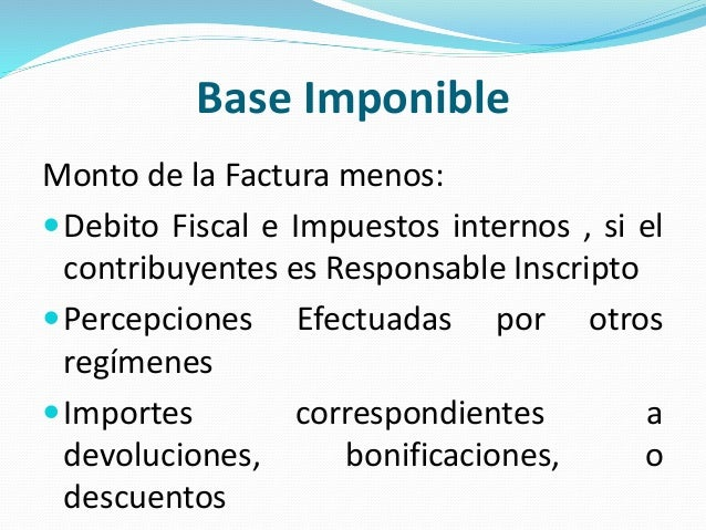 Base Imponible Monto de la Factura menos: Debito Fiscal e Impuestos internos , si el contribuyentes es Responsable Inscri...