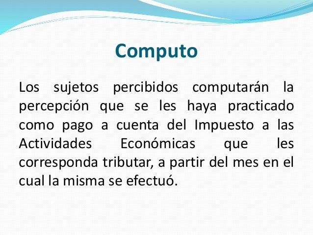 Computo Los sujetos percibidos computarán la percepción que se les haya practicado como pago a cuenta del Impuesto a las A...