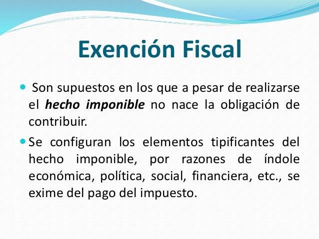 Exención Fiscal  Son supuestos en los que a pesar de realizarse el hecho imponible no nace la obligación de contribuir. ...