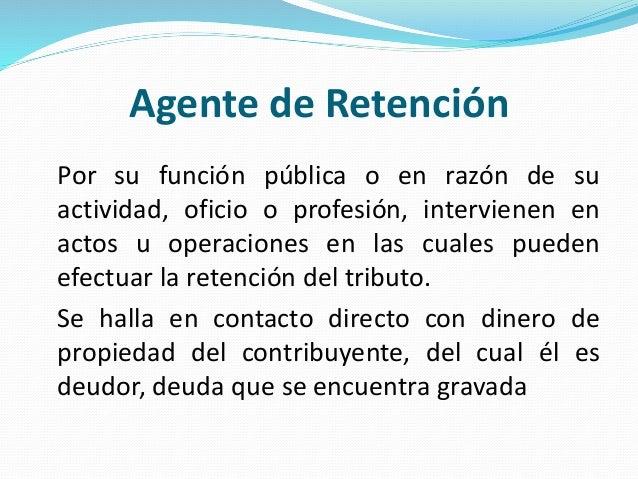 Agente de Retención Por su función pública o en razón de su actividad, oficio o profesión, intervienen en actos u operacio...