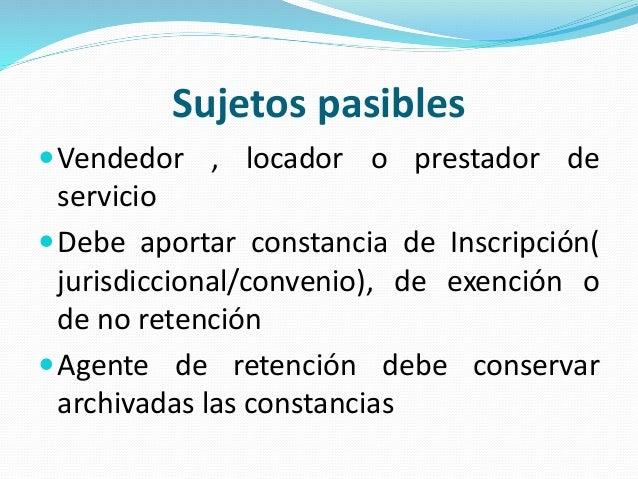Sujetos pasibles Vendedor , locador o prestador de servicio Debe aportar constancia de Inscripción( jurisdiccional/conve...