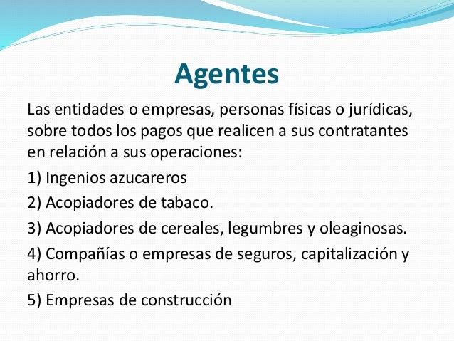 Agentes Las entidades o empresas, personas físicas o jurídicas, sobre todos los pagos que realicen a sus contratantes en r...