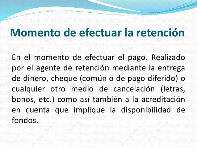 Momento de efectuar la retención En el momento de efectuar el pago. Realizado por el agente de retención mediante la entre...