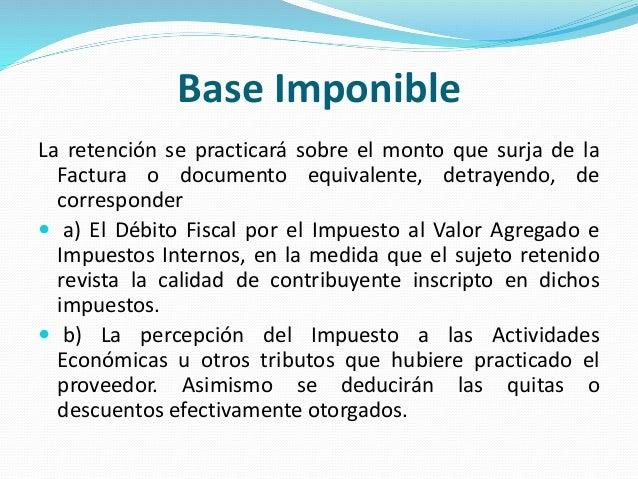Base Imponible La retención se practicará sobre el monto que surja de la Factura o documento equivalente, detrayendo, de c...