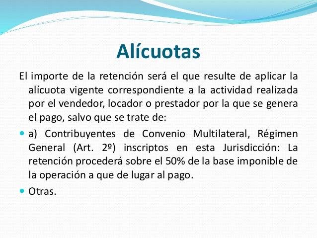 Alícuotas El importe de la retención será el que resulte de aplicar la alícuota vigente correspondiente a la actividad rea...