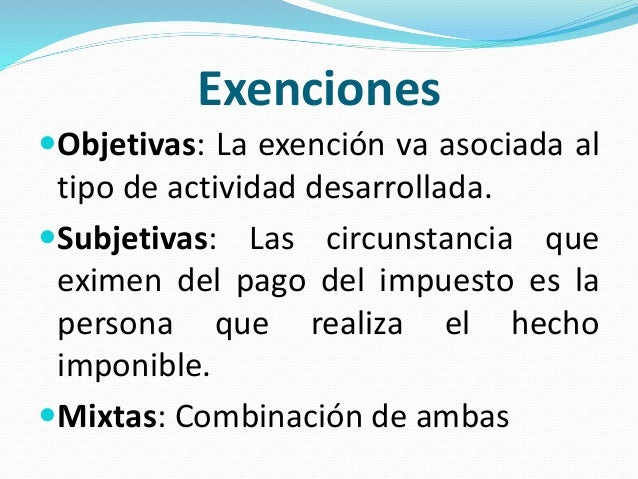 Exenciones Objetivas: La exención va asociada al tipo de actividad desarrollada. Subjetivas: Las circunstancia que exime...