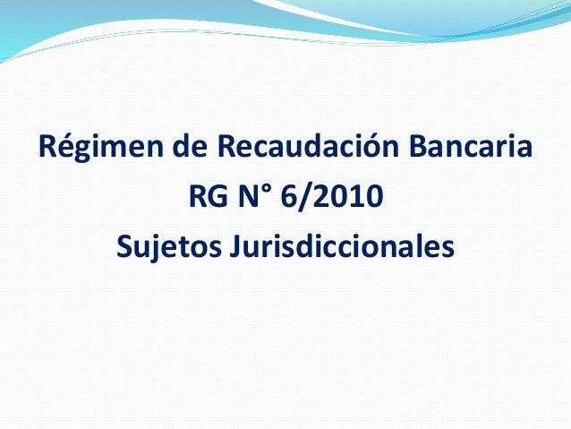 Régimen de Recaudación Bancaria RG N° 6/2010 Sujetos Jurisdiccionales