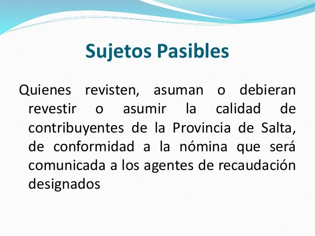 Sujetos Pasibles Quienes revisten, asuman o debieran revestir o asumir la calidad de contribuyentes de la Provincia de Sal...