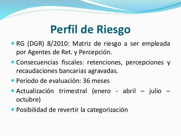 Perfil de Riesgo  RG (DGR) 8/2010: Matriz de riesgo a ser empleada por Agentes de Ret. y Percepción.  Consecuencias fisc...