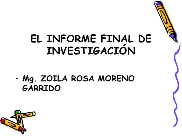 EL INFORME FINAL DE INVESTIGACIÓN <ul><li>Mg. ZOILA ROSA MORENO GARRIDO </li></ul>