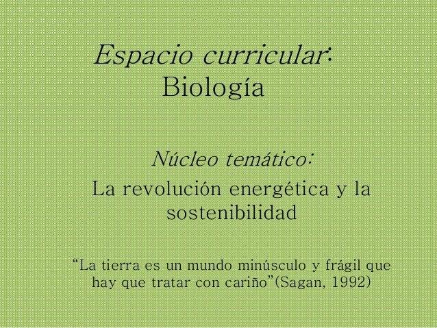 """Espacio curricular: Biología Núcleo temático: La revolución energética y la sostenibilidad """"La tierra es un mundo minúscul..."""