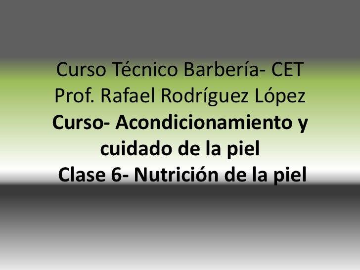 CursoTécnicoBarbería- CETProf. Rafael RodríguezLópezCurso- Acondicionamiento y cuidado de la pielClase 6- Nutrición de la ...