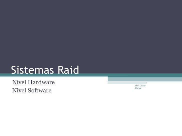 Sistemas RaidNivel Hardware   Prof. JavierNivel Software                 Flores