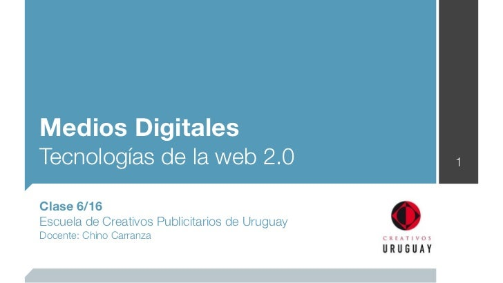 Medios DigitalesTecnologías de la web 2.0                       1Clase 6/16Escuela de Creativos Publicitarios de UruguayDo...
