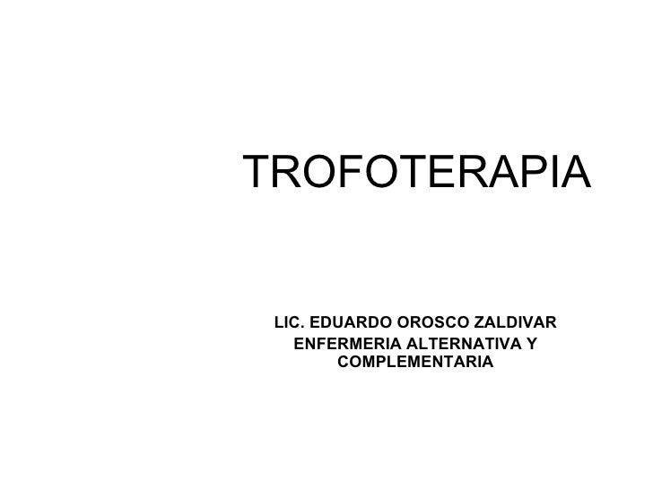 TROFOTERAPIA LIC. EDUARDO OROSCO ZALDIVAR ENFERMERIA ALTERNATIVA Y COMPLEMENTARIA