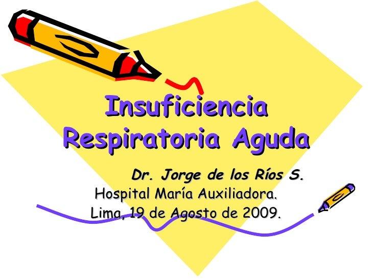 Insuficiencia Respiratoria Aguda Dr. Jorge de los Ríos S. Hospital María Auxiliadora. Lima, 19 de Agosto de 2009.