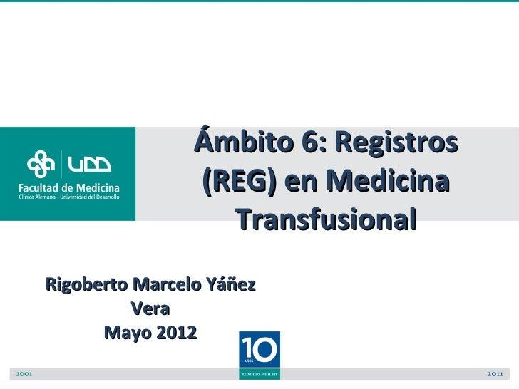 Ámbito 6: Registros                (REG) en Medicina                  TransfusionalRigoberto Marcelo Yáñez          Vera  ...