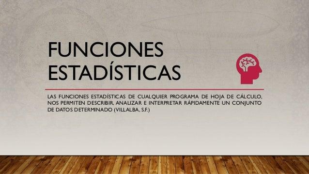 FUNCIONES ESTADÍSTICAS LAS FUNCIONES ESTADÍSTICAS DE CUALQUIER PROGRAMA DE HOJA DE CÁLCULO, NOS PERMITEN DESCRIBIR, ANALIZ...