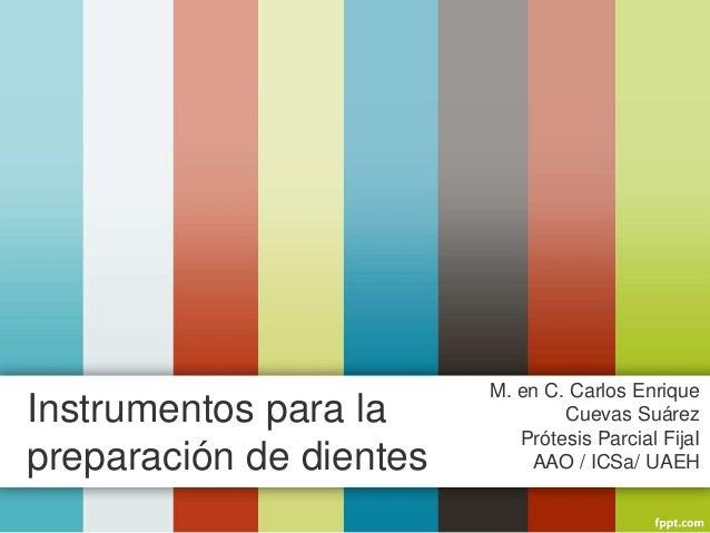 Instrumentos para la preparación de dientes M. en C. Carlos Enrique Cuevas Suárez Prótesis Parcial FijaI AAO / ICSa/ UAEH