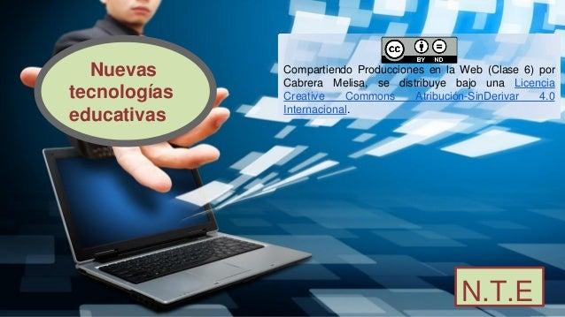 N.T.E Nuevas tecnologías educativas Compartiendo Producciones en la Web (Clase 6) por Cabrera Melisa, se distribuye bajo u...