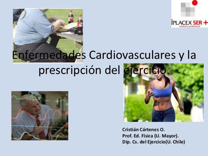 Enfermedades Cardiovasculares y la     prescripción del ejercicio.                    Cristián Cártenes O.                ...