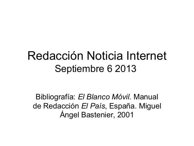 Redacción Noticia Internet Septiembre 6 2013 Bibliografía: El Blanco Móvil. Manual de Redacción El País, España. Miguel Án...