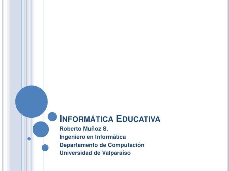 Informática Educativa<br />Roberto Muñoz S.<br />Ingeniero en Informática<br />Departamento de Computación <br />Universid...