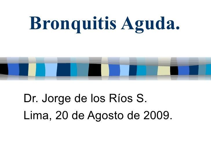 Bronquitis Aguda. Dr. Jorge de los Ríos S. Lima, 20 de Agosto de 2009.