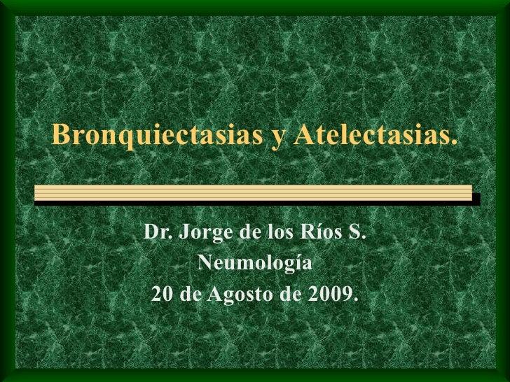 Bronquiectasias y Atelectasias. Dr. Jorge de los Ríos S. Neumología 20 de Agosto de 2009.
