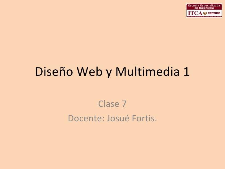 Diseño Web y Multimedia 1 Clase 7 Docente: Josué Fortis.