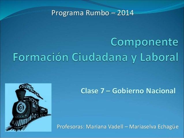 Programa Rumbo – 2014  Clase 7 – Gobierno Nacional  Profesoras: Mariana Vadell – Mariaselva Echagüe