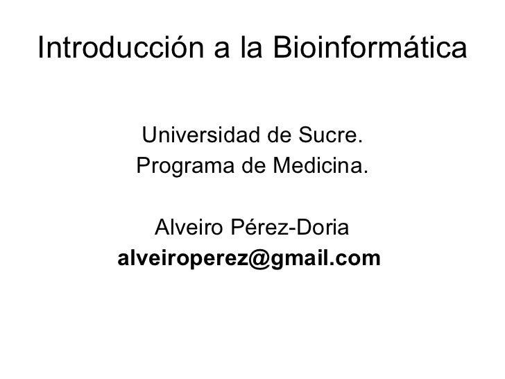 Introducción a la Bioinformática <ul><li>Universidad de Sucre. </li></ul><ul><li>Programa de Medicina. </li></ul><ul><li>A...