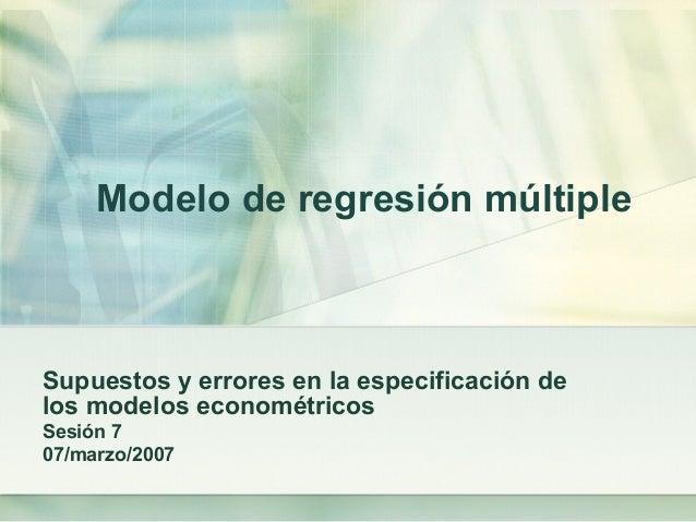Modelo de regresión múltiple Supuestos y errores en la especificación de los modelos econométricos Sesión 7 07/marzo/2007