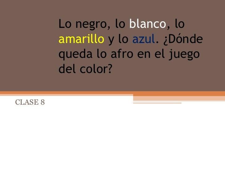 Lo   negro,   lo   blanco ,   lo   amarillo   y lo  azul . ¿Dónde queda lo afro en el juego del color? CLASE 8