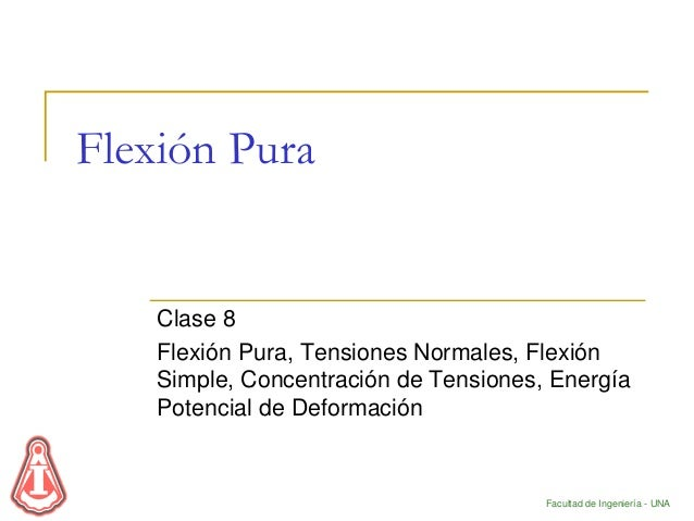 Facultad de Ingeniería - UNA Flexión Pura Clase 8 Flexión Pura, Tensiones Normales, Flexión Simple, Concentración de Tensi...