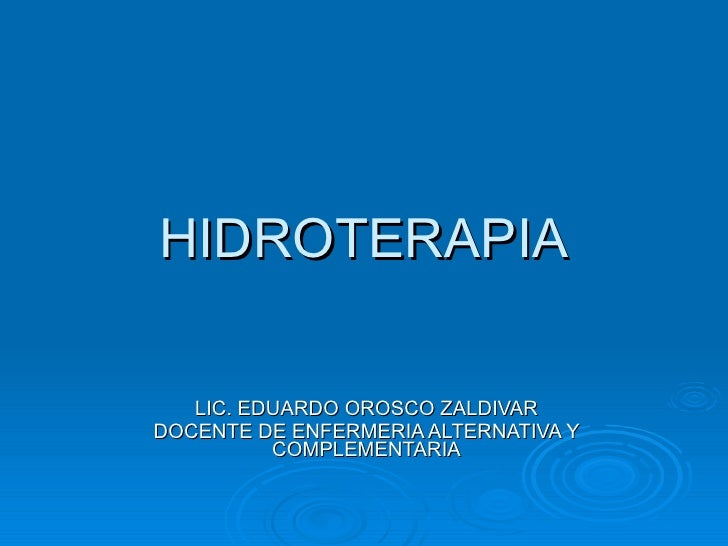 HIDROTERAPIA LIC. EDUARDO OROSCO ZALDIVAR DOCENTE DE ENFERMERIA ALTERNATIVA Y COMPLEMENTARIA