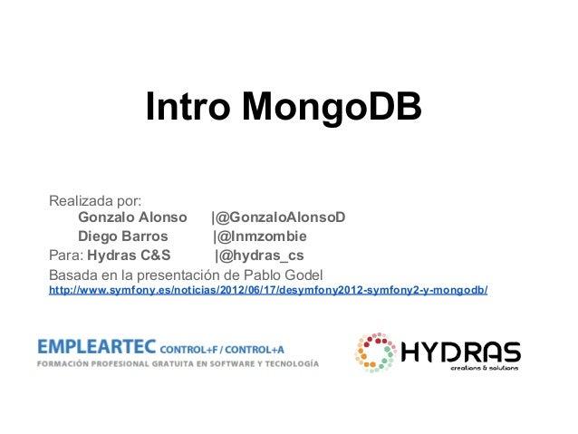 Intro MongoDB Realizada por: Gonzalo Alonso |@GonzaloAlonsoD Diego Barros |@Inmzombie Para: Hydras C&S |@hydras_cs Basada ...