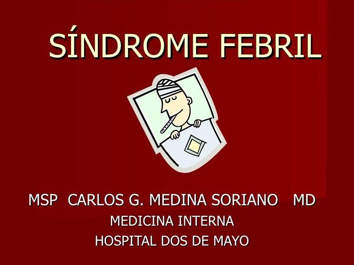 SÍNDROME FEBRILMSP CARLOS G. MEDINA SORIANO MD         MEDICINA INTERNA       HOSPITAL DOS DE MAYO