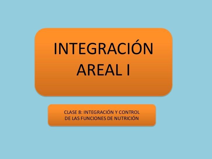 INTEGRACIÓN AREAL I <br />CLASE 8: INTEGRACIÓN Y CONTROL<br />DE LAS FUNCIONES DE NUTRICIÓN<br />