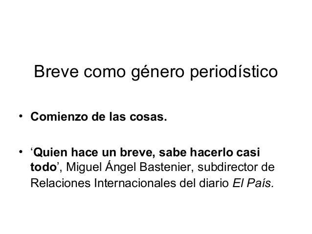 Breve como género periodístico• Comienzo de las cosas.• 'Quien hace un breve, sabe hacerlo casi  todo', Miguel Ángel Baste...