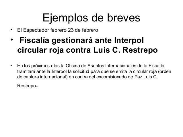 Ejemplos de breves• El Espectador febrero 23 de febrero• Fiscalía gestionará ante Interpol  circular roja contra Luis C. R...