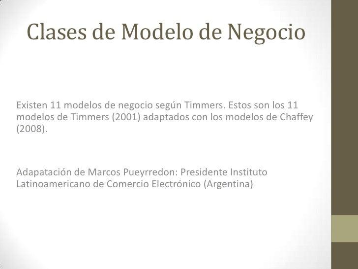 Clases de Modelo de NegocioExisten 11 modelos de negocio según Timmers. Estos son los 11modelos de Timmers (2001) adaptado...