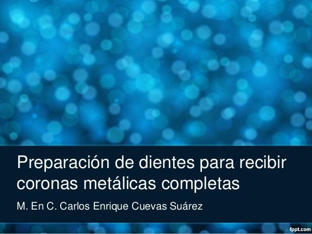 Preparación de dientes para recibir coronas metálicas completas M. En C. Carlos Enrique Cuevas Suárez