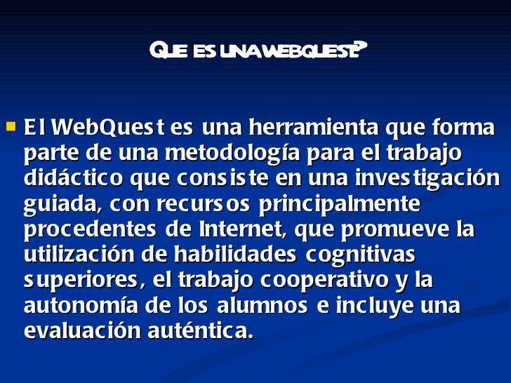 <ul><li>El WebQuest es una herramienta que forma parte de una metodología para el trabajo didáctico que consiste en una in...