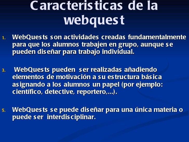Caracteristicas de la webquest <ul><li>WebQuests son actividades creadas fundamentalmente para que los alumnos trabajen en...