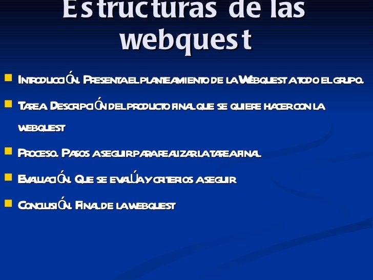 Estructuras de las webquest <ul><li>Introducción. Presenta el planteamiento de la Webquest a todo el grupo. </li></ul><ul>...