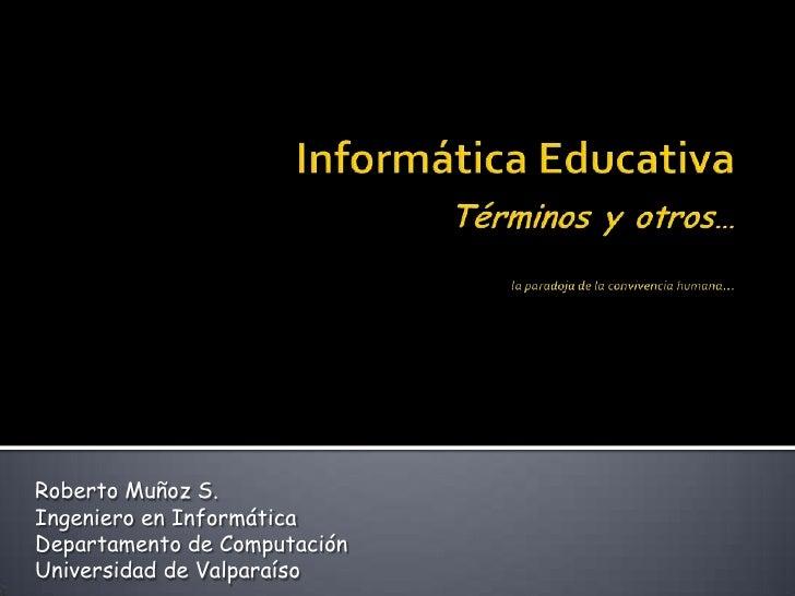 Informática EducativaTérminos y otros…la paradoja de la convivencia humana…<br />Roberto Muñoz S.<br />Ingeniero en Inform...